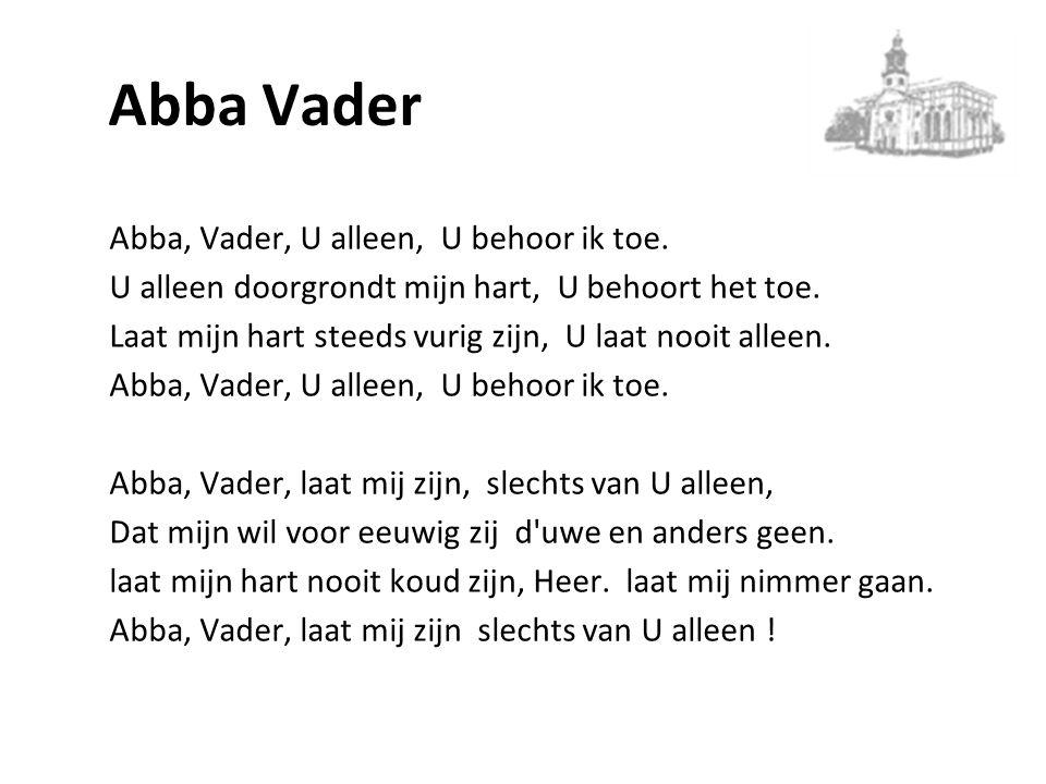 Abba Vader Abba, Vader, U alleen, U behoor ik toe. U alleen doorgrondt mijn hart, U behoort het toe. Laat mijn hart steeds vurig zijn, U laat nooit al