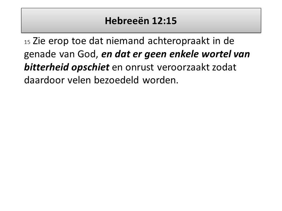 Hebreeën 12:15 15 Zie erop toe dat niemand achteropraakt in de genade van God, en dat er geen enkele wortel van bitterheid opschiet en onrust veroorza