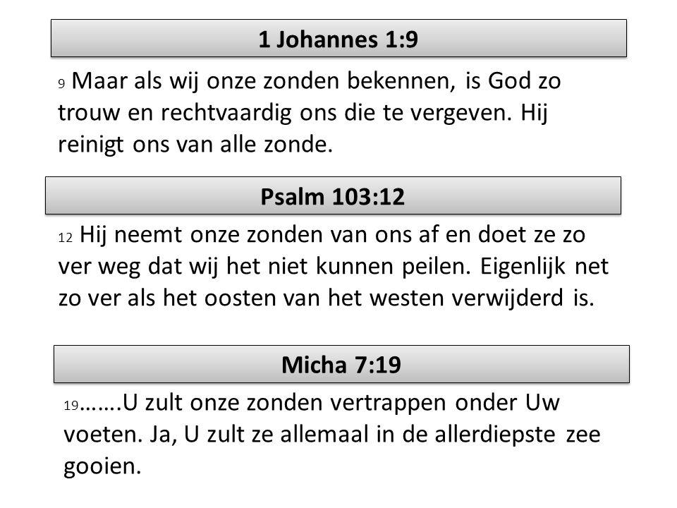 1 Johannes 1:9 9 Maar als wij onze zonden bekennen, is God zo trouw en rechtvaardig ons die te vergeven. Hij reinigt ons van alle zonde. Psalm 103:12
