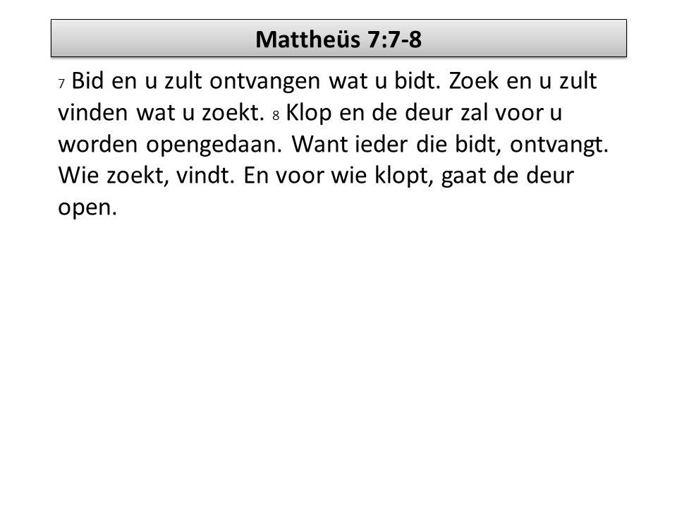 Mattheüs 7:7-8 7 Bid en u zult ontvangen wat u bidt. Zoek en u zult vinden wat u zoekt. 8 Klop en de deur zal voor u worden opengedaan. Want ieder die