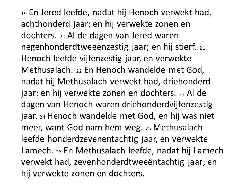 19 En Jered leefde, nadat hij Henoch verwekt had, achthonderd jaar; en hij verwekte zonen en dochters. 20 Al de dagen van Jered waren negenhonderdtwee