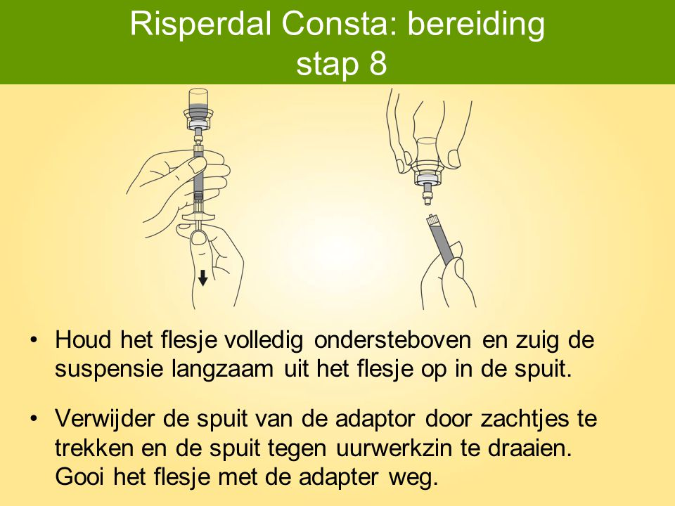 Risperdal Consta: bereiding stap 8 Houd het flesje volledig ondersteboven en zuig de suspensie langzaam uit het flesje op in de spuit. Verwijder de sp