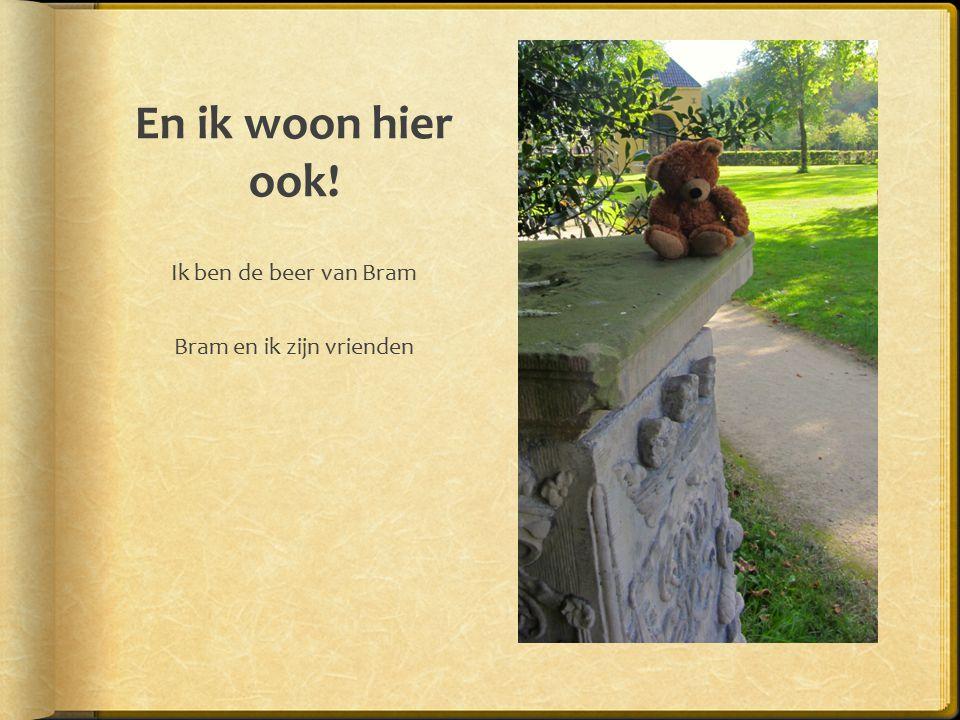 En ik woon hier ook! Ik ben de beer van Bram Bram en ik zijn vrienden