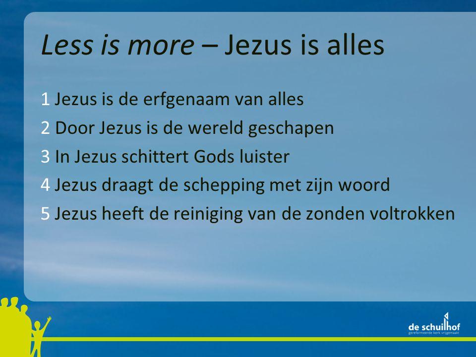 Less is more – Jezus is alles 1 Jezus is de erfgenaam van alles 2 Door Jezus is de wereld geschapen 3 In Jezus schittert Gods luister 4 Jezus draagt de schepping met zijn woord 5 Jezus heeft de reiniging van de zonden voltrokken