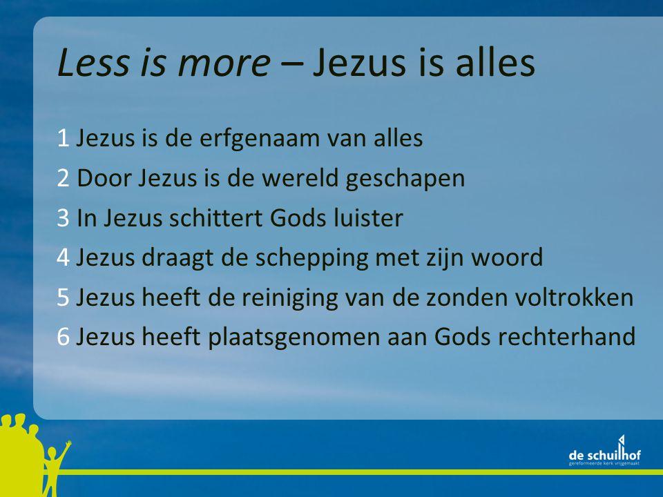 Less is more – Jezus is alles 1 Jezus is de erfgenaam van alles 2 Door Jezus is de wereld geschapen 3 In Jezus schittert Gods luister 4 Jezus draagt de schepping met zijn woord 5 Jezus heeft de reiniging van de zonden voltrokken 6 Jezus heeft plaatsgenomen aan Gods rechterhand