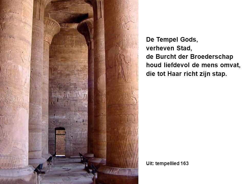 De Tempel Gods, verheven Stad, de Burcht der Broederschap houd liefdevol de mens omvat, die tot Haar richt zijn stap. Uit: tempellied 163