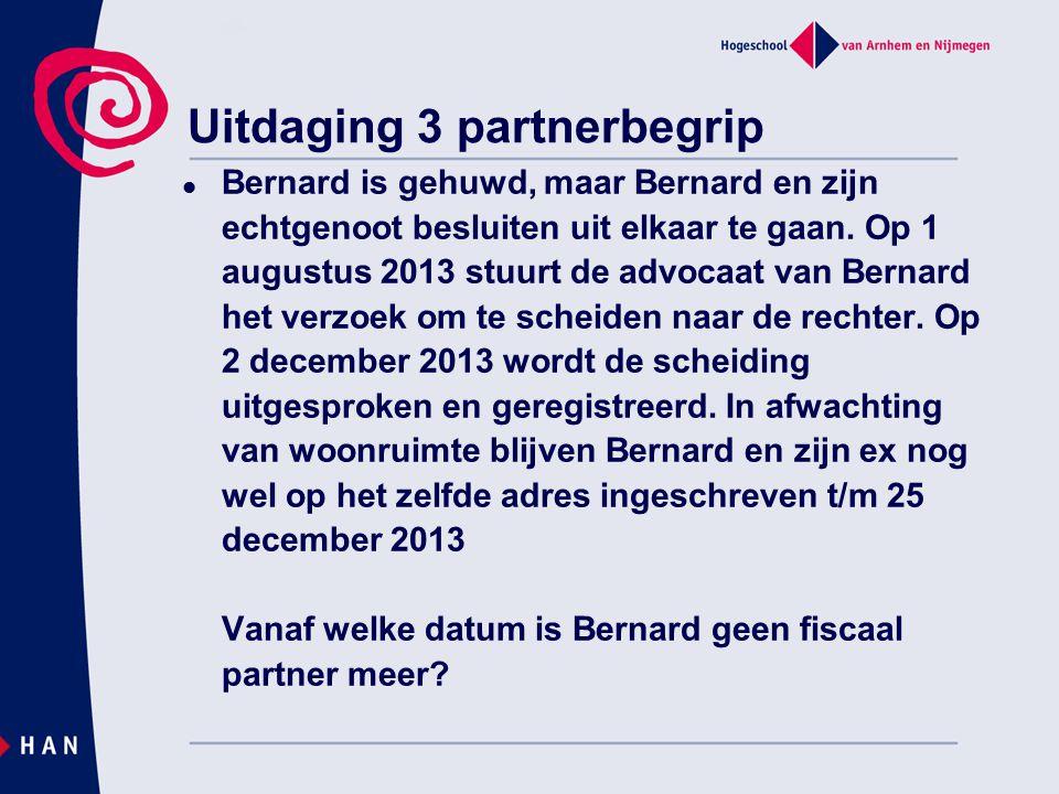 Uitdaging 3 partnerbegrip Bernard is gehuwd, maar Bernard en zijn echtgenoot besluiten uit elkaar te gaan. Op 1 augustus 2013 stuurt de advocaat van B