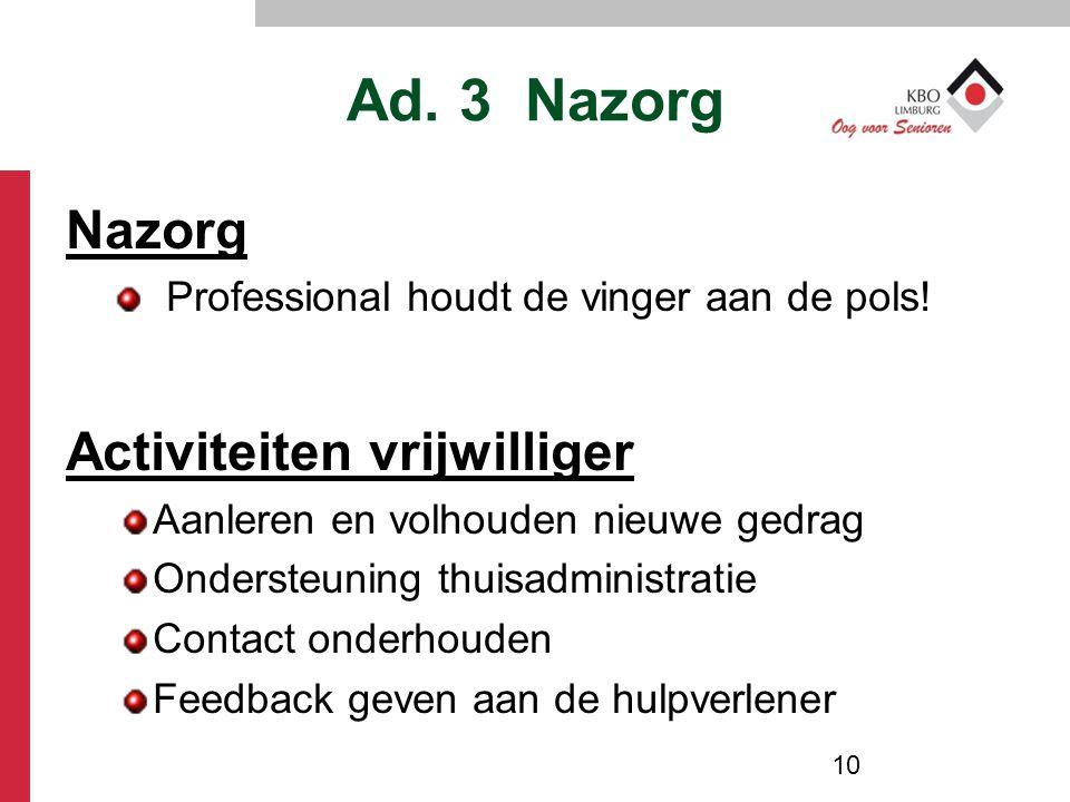 Ad. 3 Nazorg Nazorg Professional houdt de vinger aan de pols! Activiteiten vrijwilliger Aanleren en volhouden nieuwe gedrag Ondersteuning thuisadminis