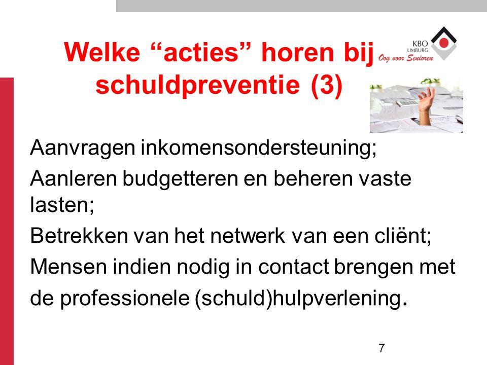 Welke acties horen bij schuldpreventie (3) Aanvragen inkomensondersteuning; Aanleren budgetteren en beheren vaste lasten; Betrekken van het netwerk van een cliënt; Mensen indien nodig in contact brengen met de professionele (schuld)hulpverlening.