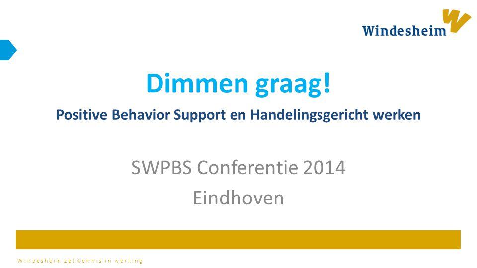 Windesheim zet kennis in werking SWPBS Conferentie 2014 Eindhoven Dimmen graag! Positive Behavior Support en Handelingsgericht werken