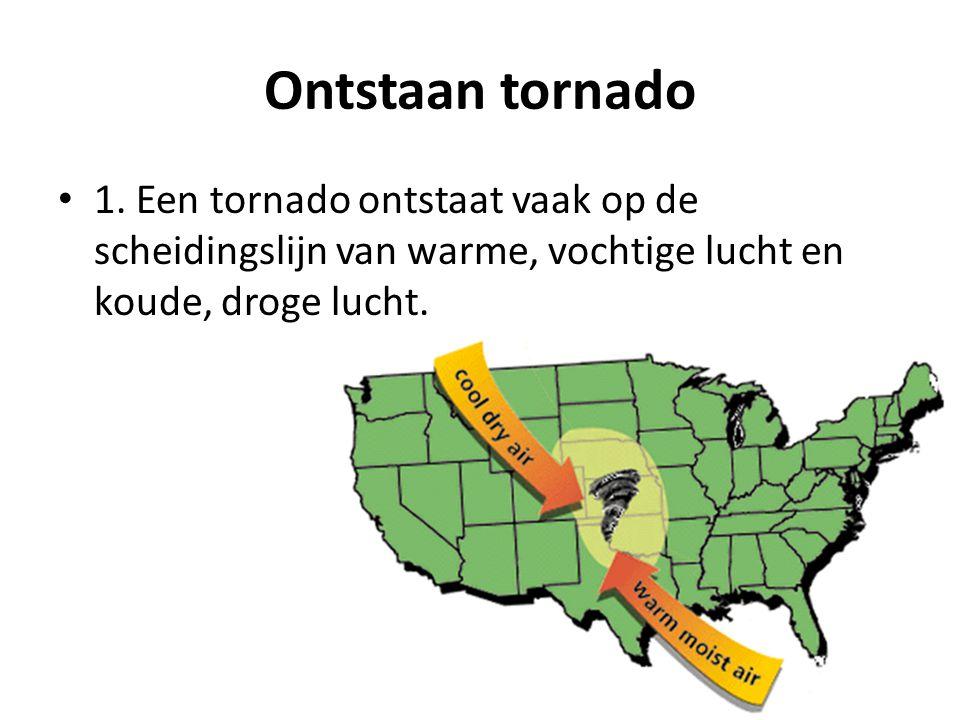 Ontstaan tornado 1. Een tornado ontstaat vaak op de scheidingslijn van warme, vochtige lucht en koude, droge lucht.