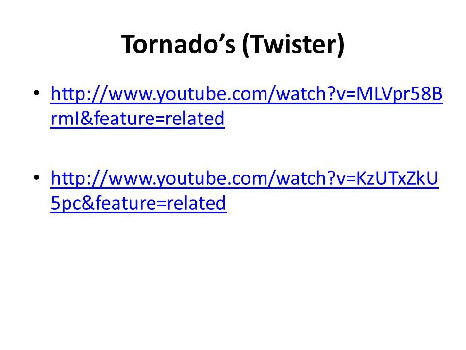 Tornado's (Twister) http://www.youtube.com/watch?v=MLVpr58B rmI&feature=related http://www.youtube.com/watch?v=MLVpr58B rmI&feature=related http://www