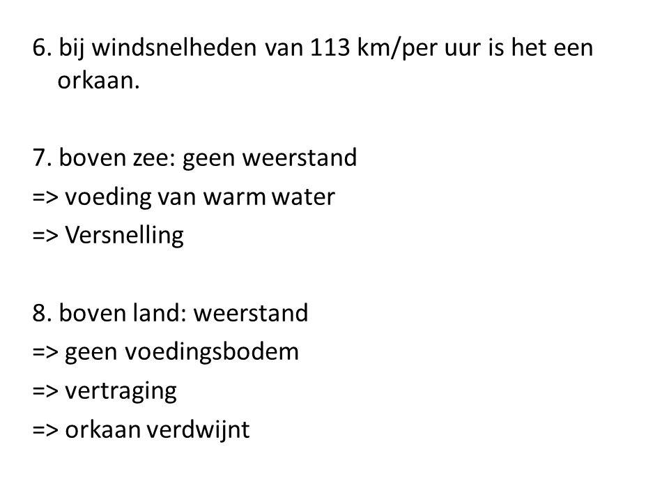 6. bij windsnelheden van 113 km/per uur is het een orkaan. 7. boven zee: geen weerstand => voeding van warm water => Versnelling 8. boven land: weerst