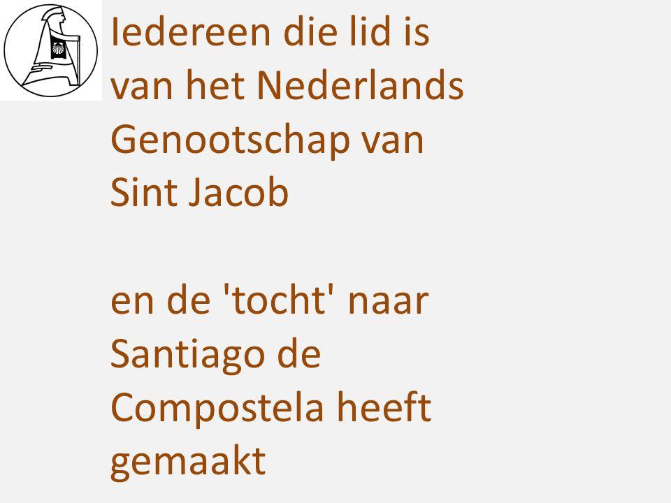Iedereen die lid is van het Nederlands Genootschap van Sint Jacob en de 'tocht' naar Santiago de Compostela heeft gemaakt