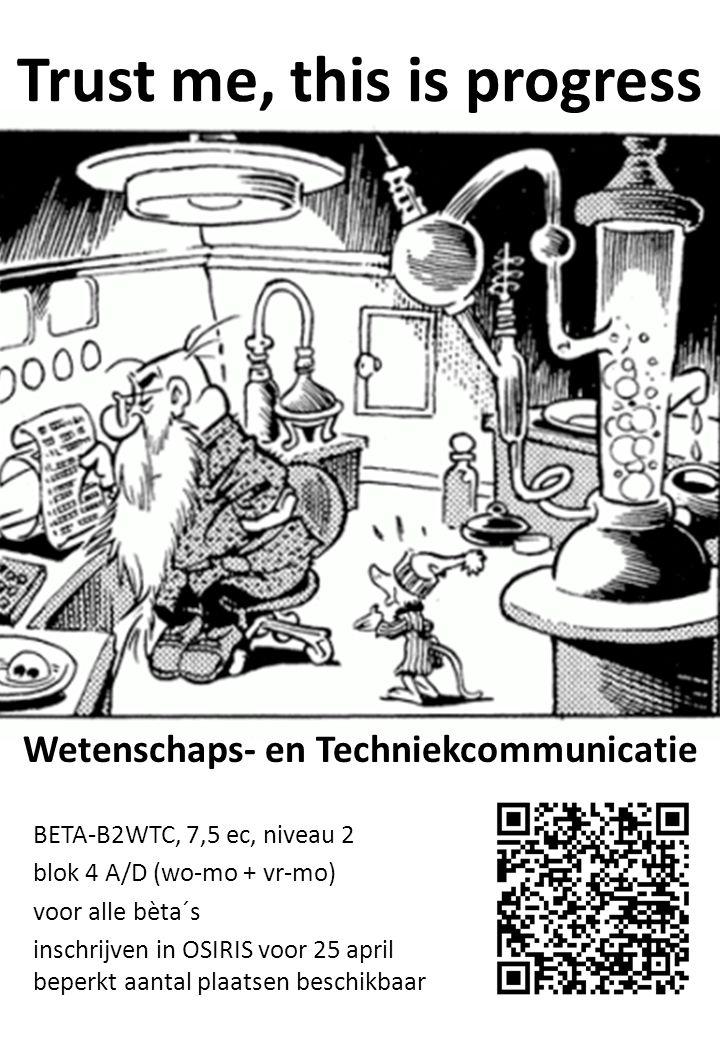 Trust me, this is progress BETA-B2WTC, 7,5 ec, niveau 2 blok 4 A/D (wo-mo + vr-mo) voor alle bèta´s inschrijven in OSIRIS voor 25 april beperkt aantal plaatsen beschikbaar Wetenschaps- en Techniekcommunicatie