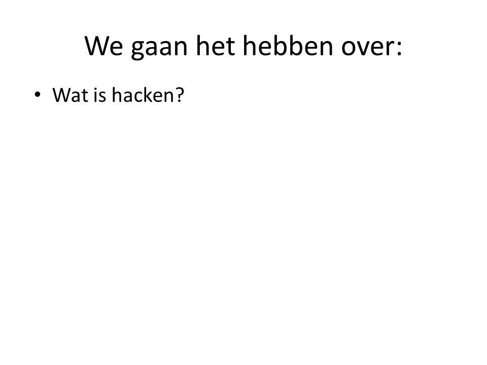 We gaan het hebben over: Wat is hacken? Hoe wordt hacken gebruikt?