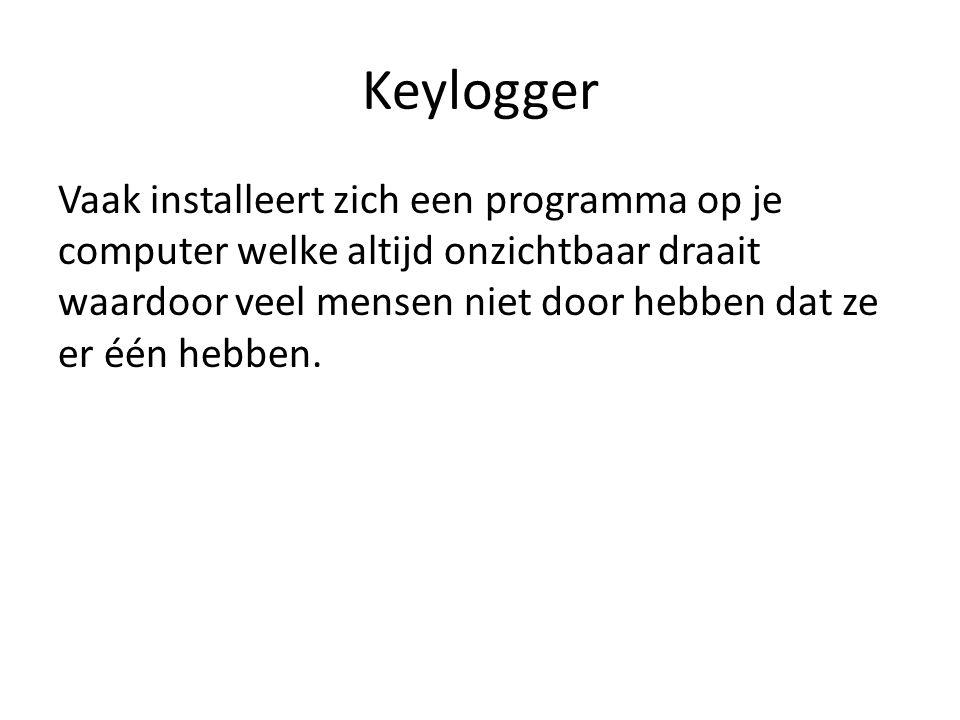 Keylogger Een keylogger slaat ergens op je computer bestanden op met daarin alle toetsen die je hebt ingedrukt.