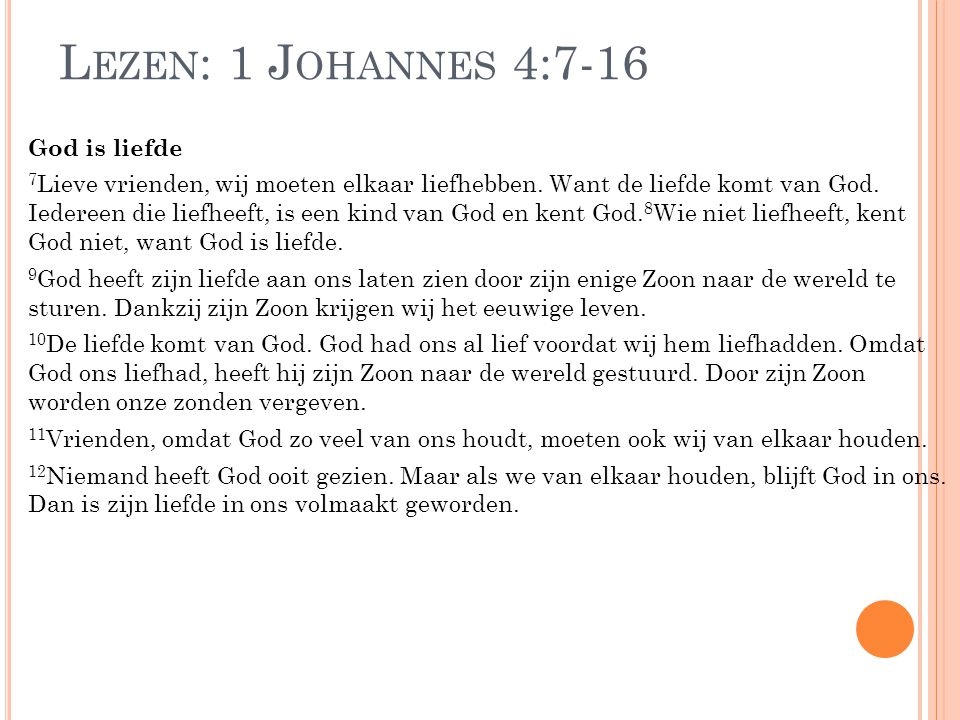 L EZEN : 1 J OHANNES 4:7-16 God is liefde 7 Lieve vrienden, wij moeten elkaar liefhebben. Want de liefde komt van God. Iedereen die liefheeft, is een