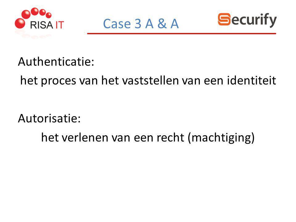 Case 3 A & A Authenticatie: het proces van het vaststellen van een identiteit Autorisatie: het verlenen van een recht (machtiging)