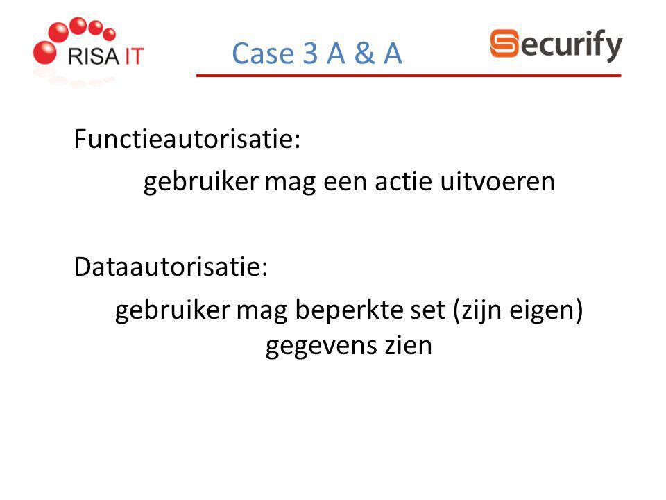 Case 3 A & A Functieautorisatie: gebruiker mag een actie uitvoeren Dataautorisatie: gebruiker mag beperkte set (zijn eigen) gegevens zien