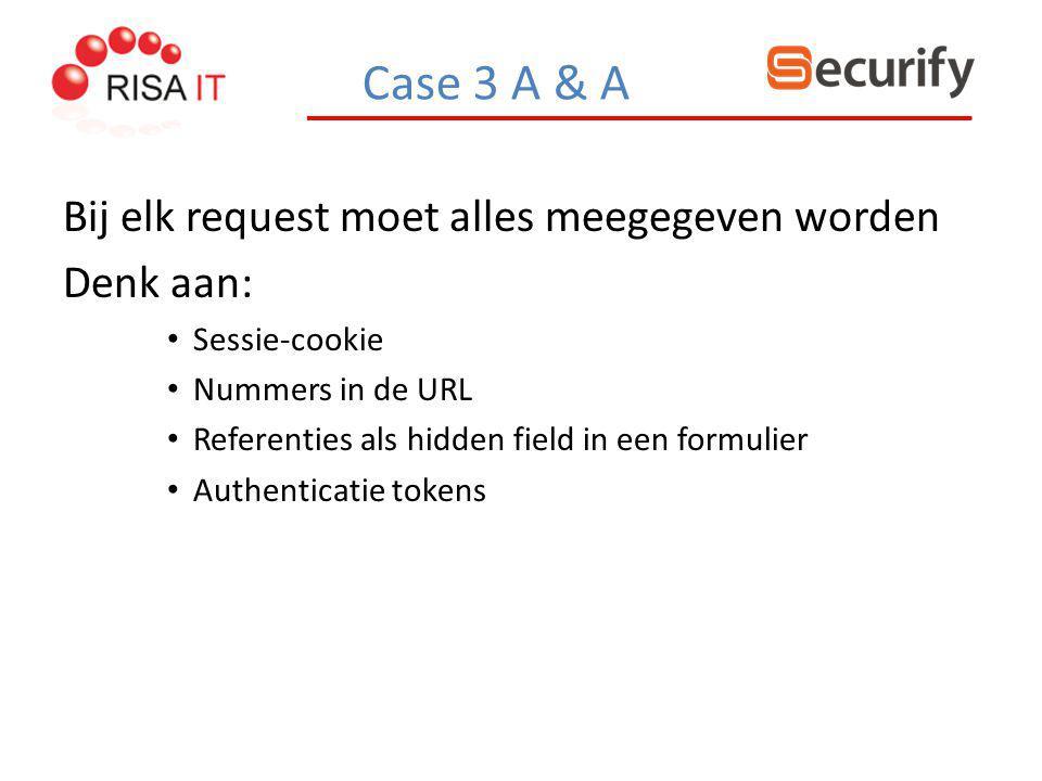 Case 3 A & A Bij elk request moet alles meegegeven worden Denk aan: Sessie-cookie Nummers in de URL Referenties als hidden field in een formulier Auth