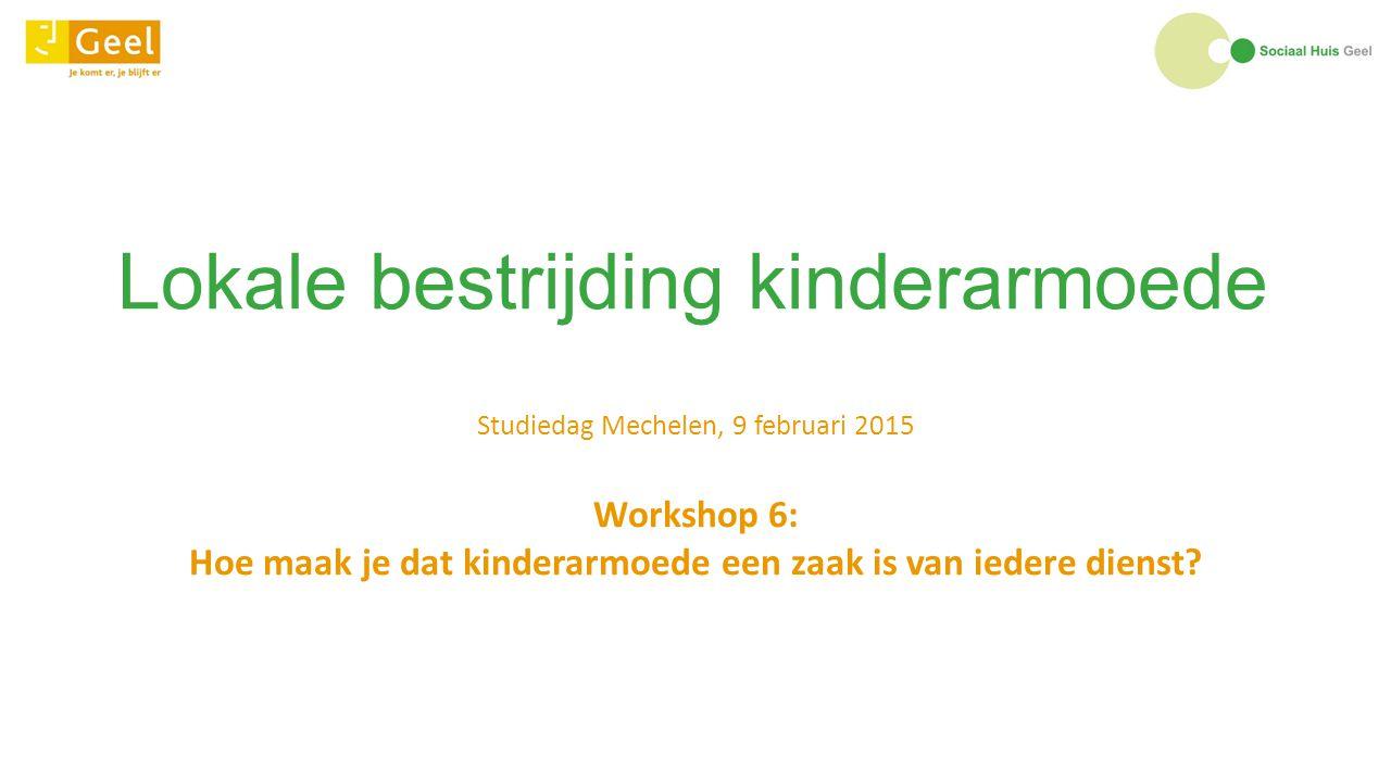 Lokale bestrijding kinderarmoede Studiedag Mechelen, 9 februari 2015 Workshop 6: Hoe maak je dat kinderarmoede een zaak is van iedere dienst?