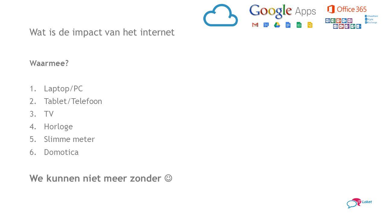 Wat is de impact van het internet Waarmee? 1.Laptop/PC 2.Tablet/Telefoon 3.TV 4.Horloge 5.Slimme meter 6.Domotica We kunnen niet meer zonder