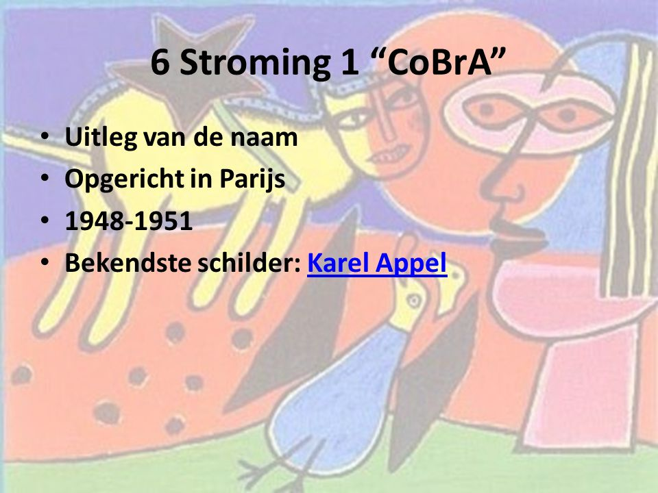 """6 Stroming 1 """"CoBrA"""" Uitleg van de naam Opgericht in Parijs 1948-1951 Bekendste schilder: Karel AppelKarel Appel"""