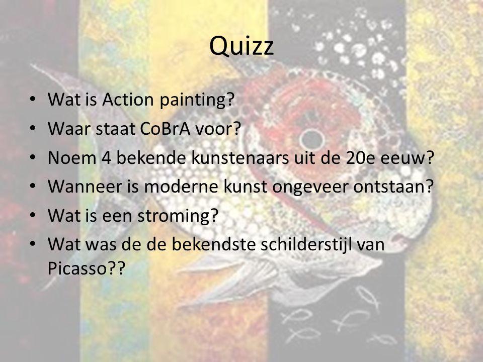 Quizz Wat is Action painting? Waar staat CoBrA voor? Noem 4 bekende kunstenaars uit de 20e eeuw? Wanneer is moderne kunst ongeveer ontstaan? Wat is ee