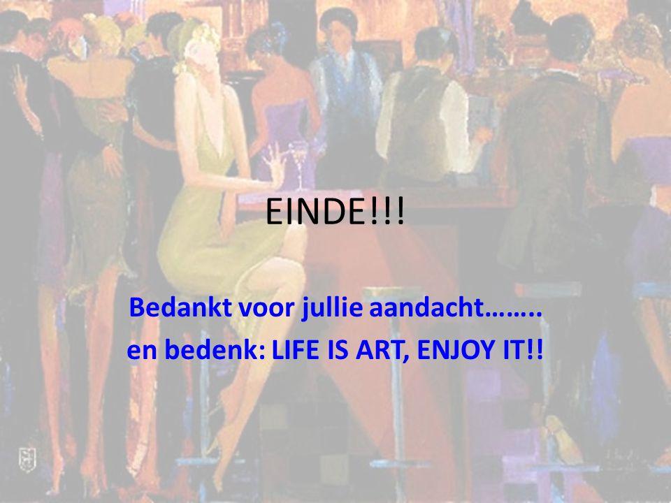 EINDE!!! Bedankt voor jullie aandacht…….. en bedenk: LIFE IS ART, ENJOY IT!!