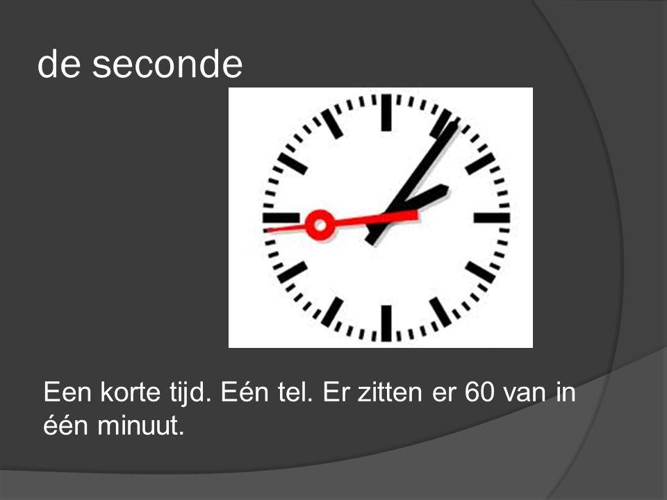 de seconde Een korte tijd. Eén tel. Er zitten er 60 van in één minuut.