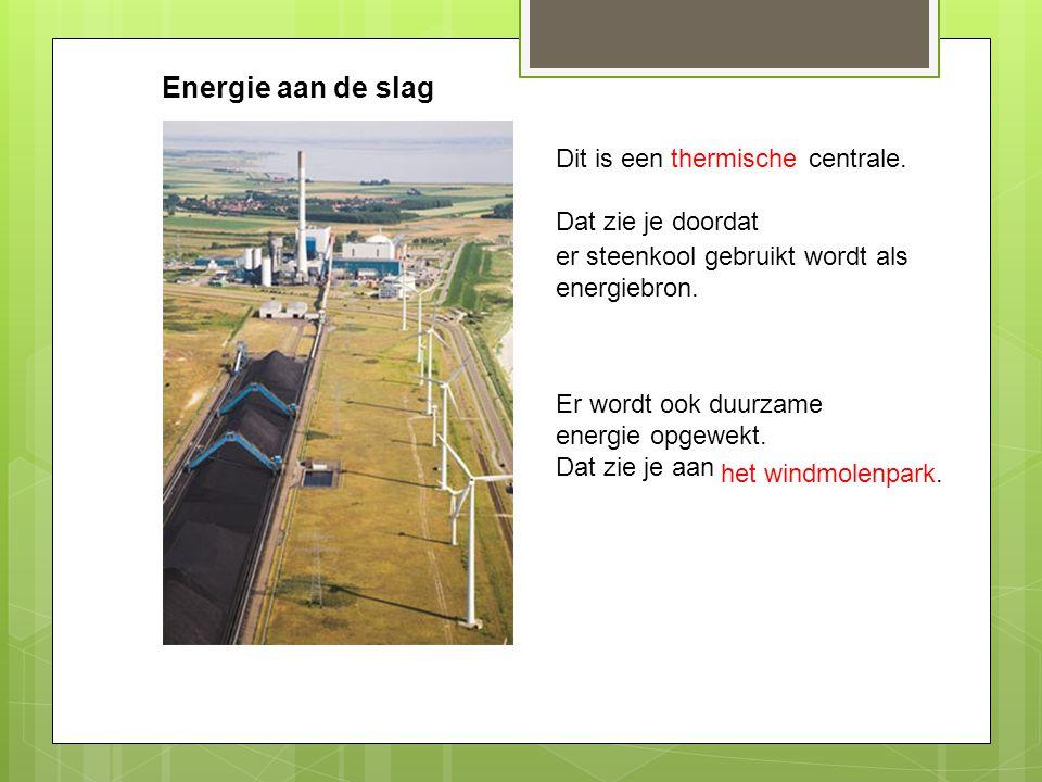 Energie aan de slag Dit is een centrale. Dat zie je doordat thermische er steenkool gebruikt wordt als energiebron. Er wordt ook duurzame energie opge