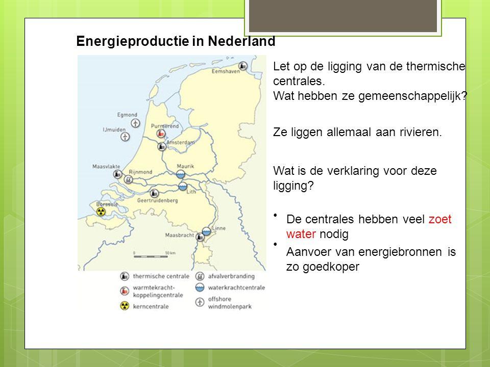 Energieproductie in Nederland Let op de ligging van de thermische centrales. Wat hebben ze gemeenschappelijk? Ze liggen allemaal aan rivieren. Wat is