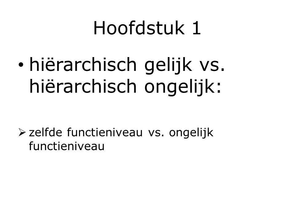 Hoofdstuk 1 hiërarchisch gelijk vs. hiërarchisch ongelijk:  zelfde functieniveau vs. ongelijk functieniveau