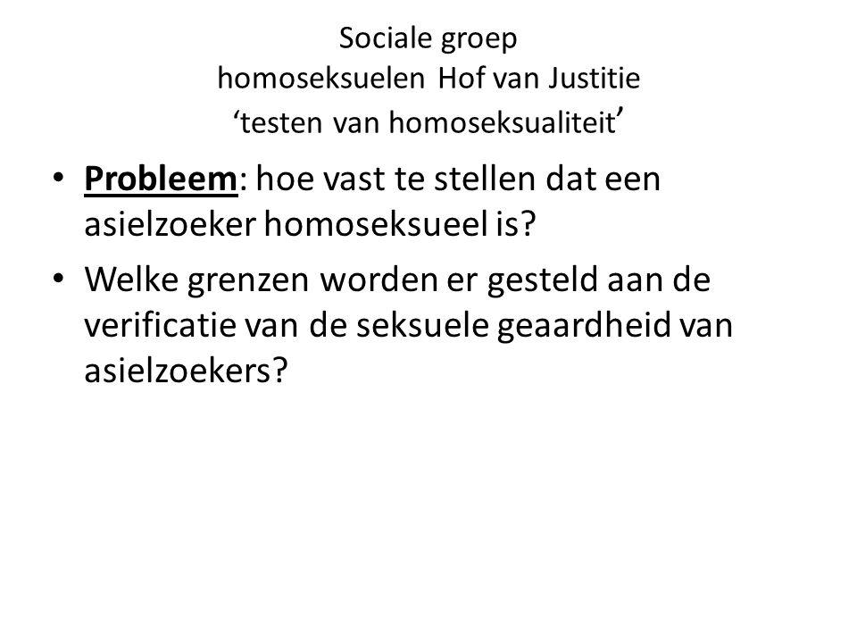 Sociale groep homoseksuelen Hof van Justitie 'testen van homoseksualiteit ' Probleem: hoe vast te stellen dat een asielzoeker homoseksueel is.