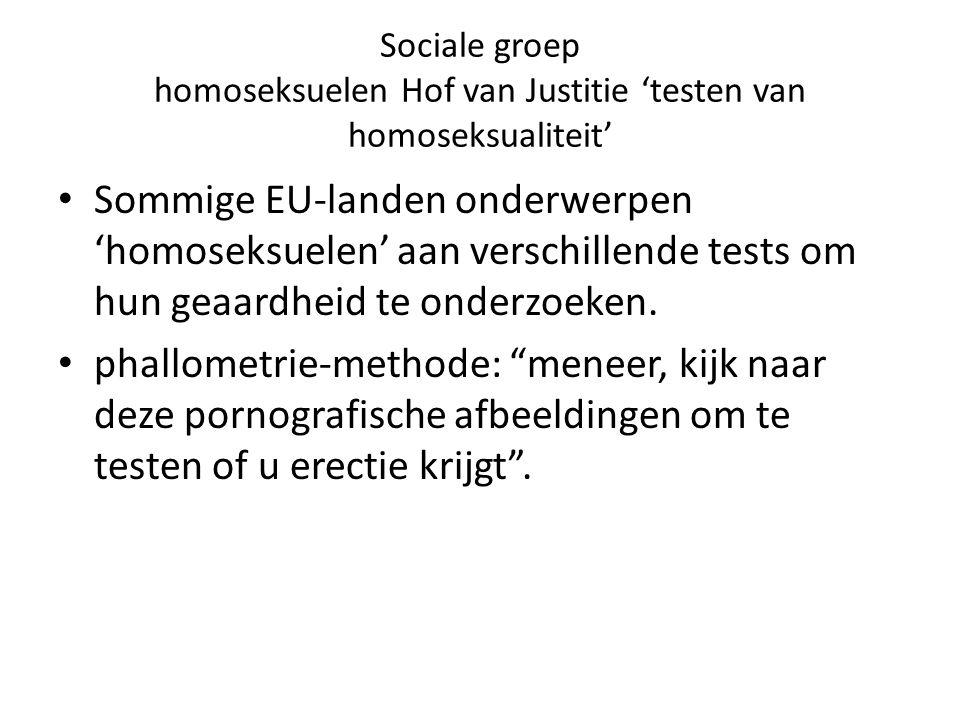 Sociale groep homoseksuelen Hof van Justitie 'testen van homoseksualiteit' HvJ: enkele stelling dat men homoseksueel is, is niet voldoende hem een verblijfsvergunning toe te kennen.