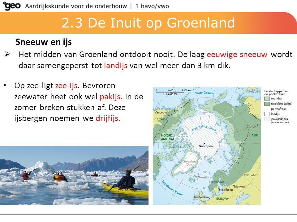 2.3 De Inuit op Groenland Sneeuw en ijs  Het midden van Groenland ontdooit nooit. De laag eeuwige sneeuw wordt daar samengeperst tot landijs van wel