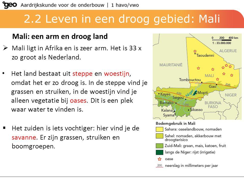 2.2 Leven in een droog gebied: Mali Mali: een arm en droog land  Mali ligt in Afrika en is zeer arm. Het is 33 x zo groot als Nederland. Het land bes