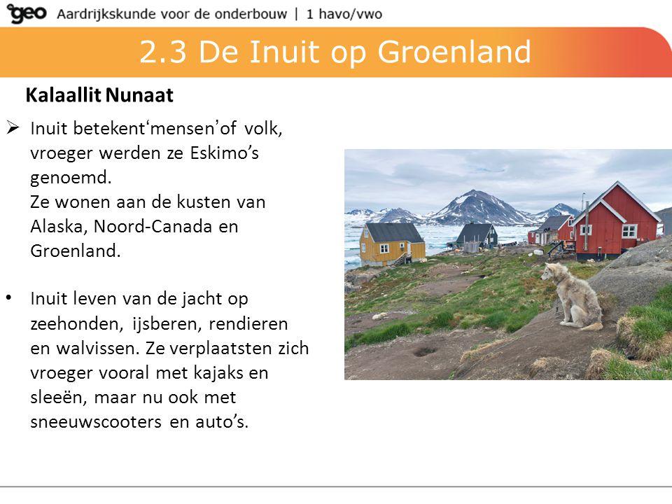 2.3 De Inuit op Groenland Kalaallit Nunaat  Inuit betekent'mensen'of volk, vroeger werden ze Eskimo's genoemd. Ze wonen aan de kusten van Alaska, Noo