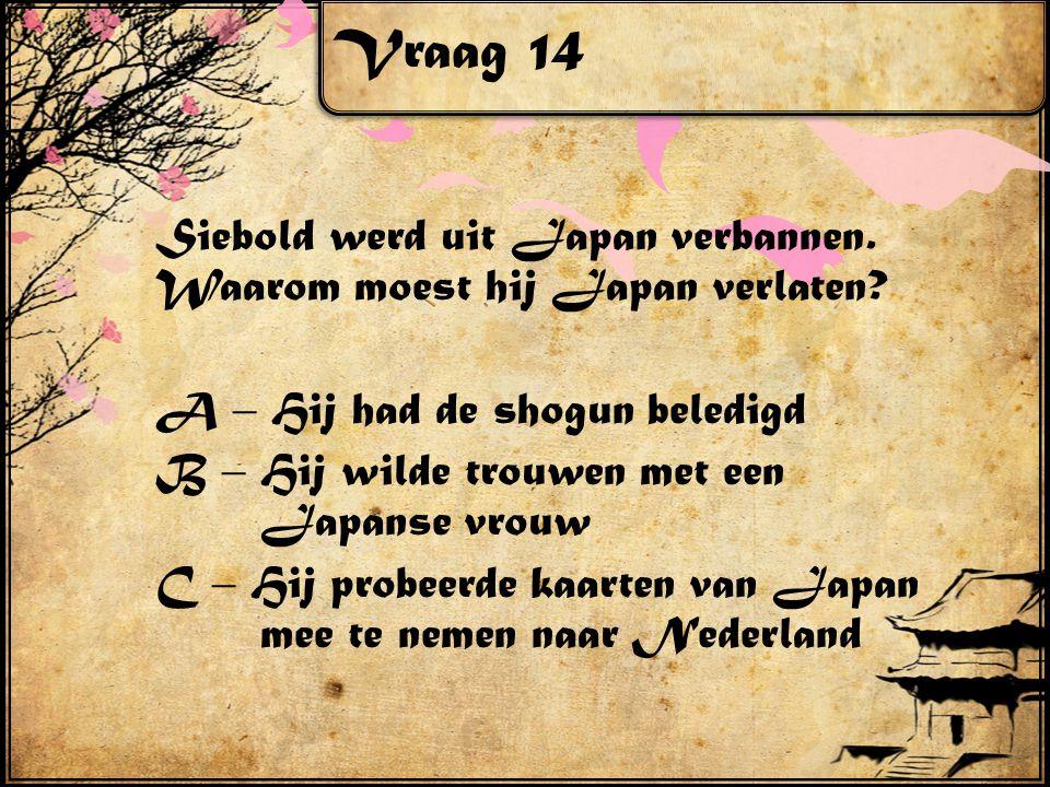 Vraag 14 Siebold werd uit Japan verbannen. Waarom moest hij Japan verlaten? A – Hij had de shogun beledigd B – Hij wilde trouwen met een Japanse vrouw