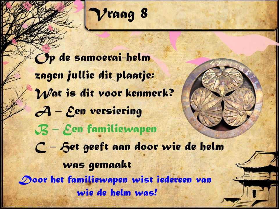 Vraag 8 Op de samoerai-helm zagen jullie dit plaatje: Wat is dit voor kenmerk? A – Een versiering B – Een familiewapen C – Het geeft aan door wie de h