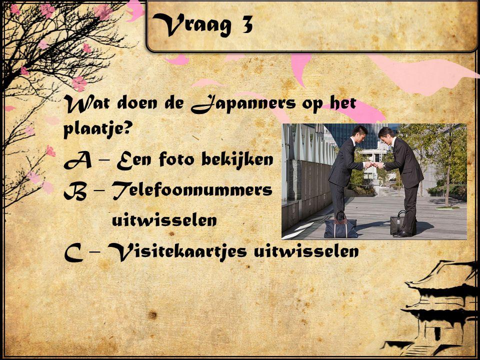 Vraag 3 Wat doen de Japanners op het plaatje? A – Een foto bekijken B – Telefoonnummers uitwisselen C – Visitekaartjes uitwisselen