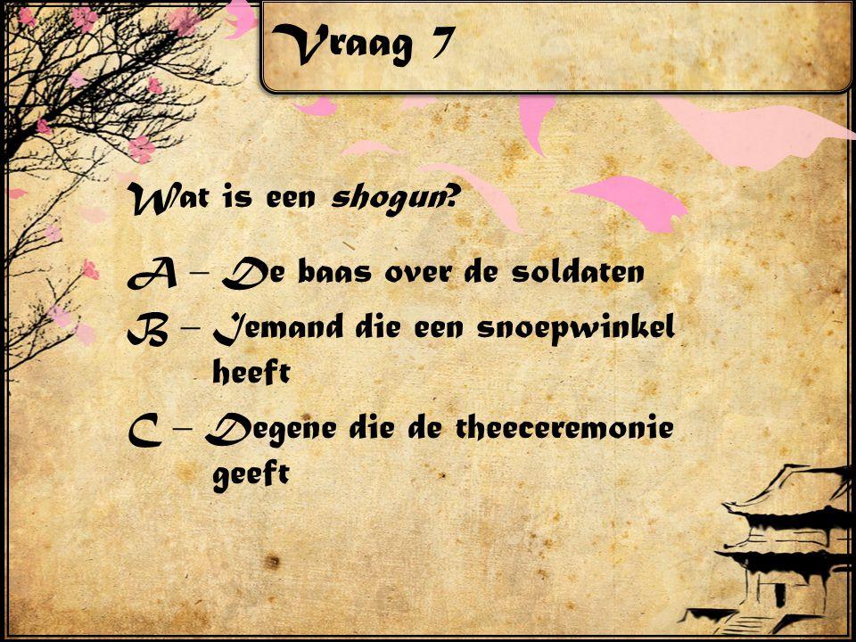 Vraag 7 Wat is een shogun? A – De baas over de soldaten B – Iemand die een snoepwinkel heeft C – Degene die de theeceremonie geeft
