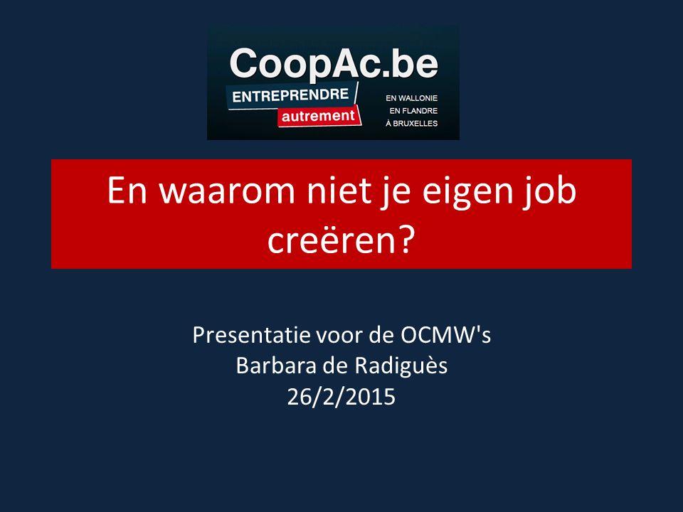 En waarom niet je eigen job creëren Presentatie voor de OCMW s Barbara de Radiguès 26/2/2015