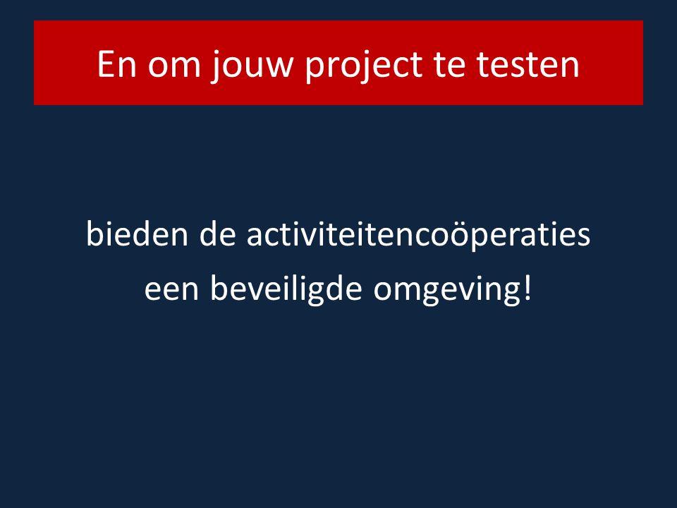 En om jouw project te testen bieden de activiteitencoöperaties een beveiligde omgeving!