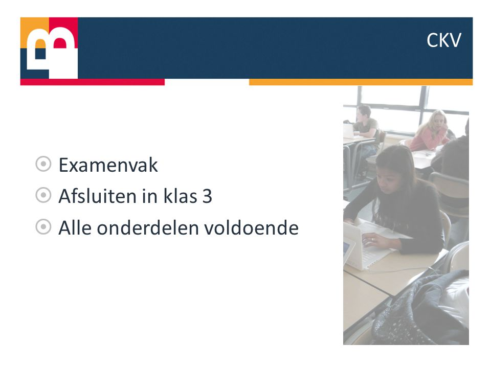  Examenvak  Afsluiten in klas 3  Alle onderdelen voldoende CKV