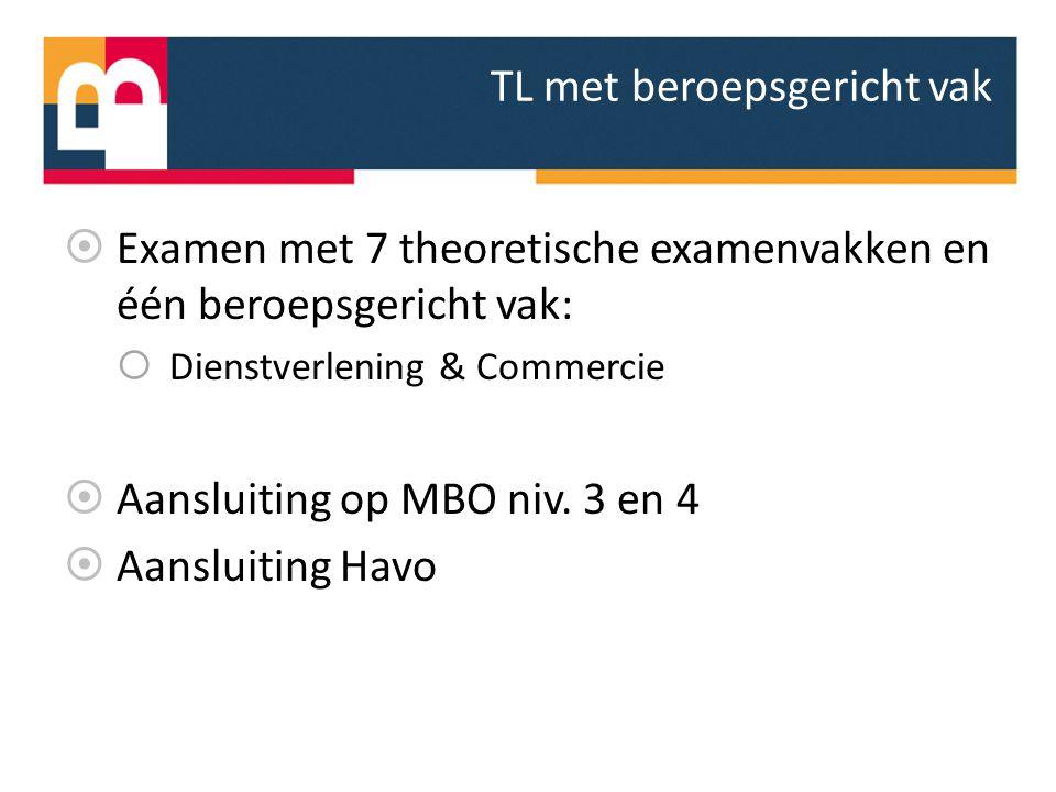 TL met beroepsgericht vak  Examen met 7 theoretische examenvakken en één beroepsgericht vak:  Dienstverlening & Commercie  Aansluiting op MBO niv.