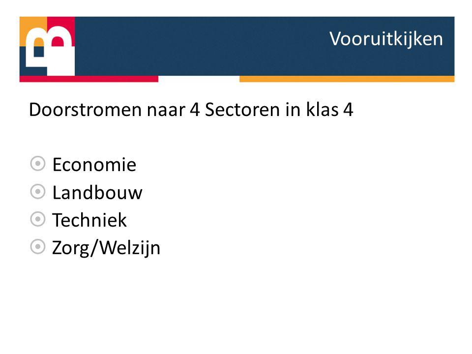 Doorstromen naar 4 Sectoren in klas 4  Economie  Landbouw  Techniek  Zorg/Welzijn Vooruitkijken
