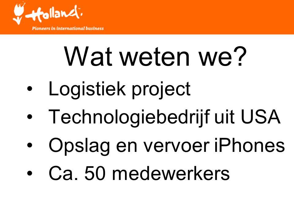 Wat weten we? Logistiek project Technologiebedrijf uit USA Opslag en vervoer iPhones Ca. 50 medewerkers