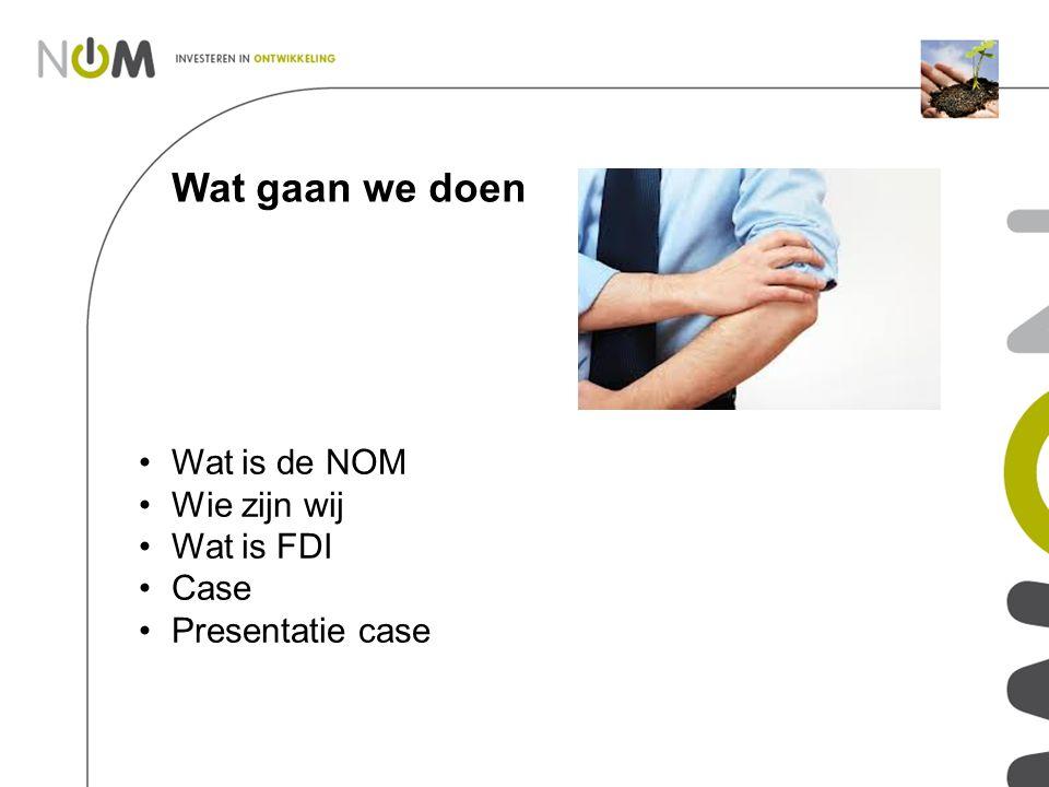 Wat gaan we doen Wat is de NOM Wie zijn wij Wat is FDI Case Presentatie case